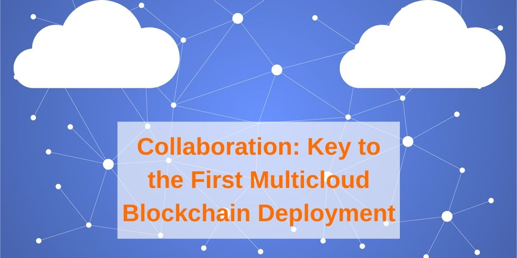 Collaboration: Key to the First Multicloud Blockchain Deployment
