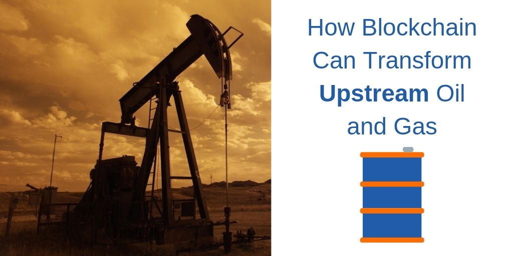 How Blockchain Can Benefit  Upstream Oil & Gas