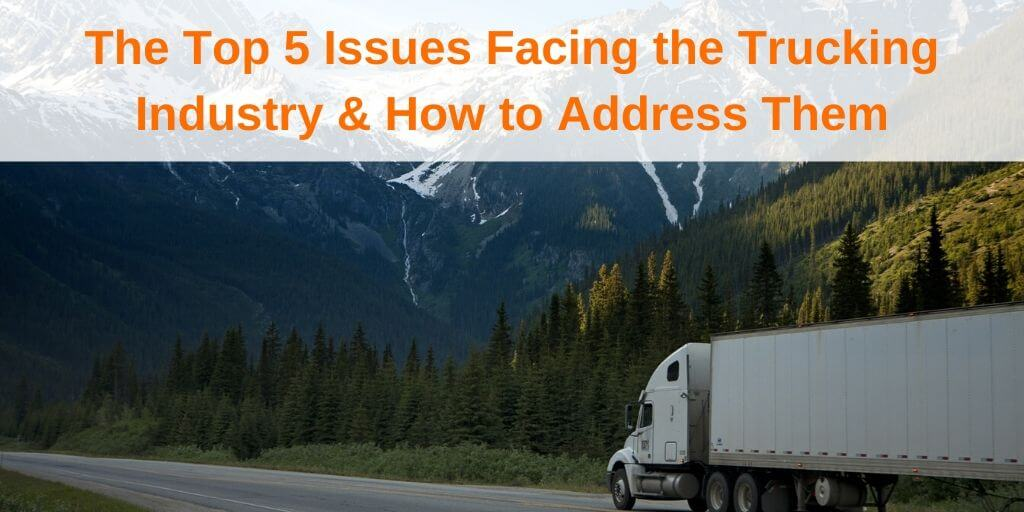 The Top 5 Issues Facing the Trucking Industry & How to Address Them