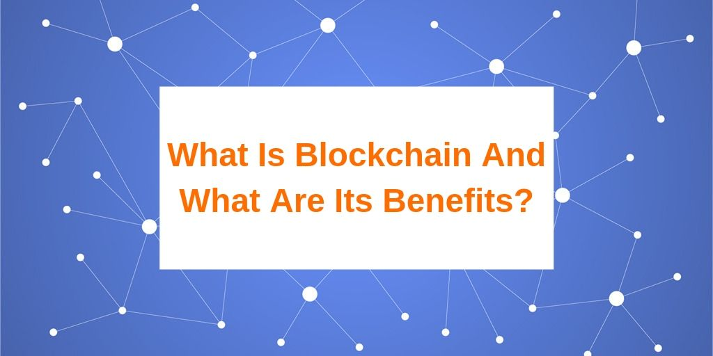 What Is Blockchain And What Are Its Benefits_